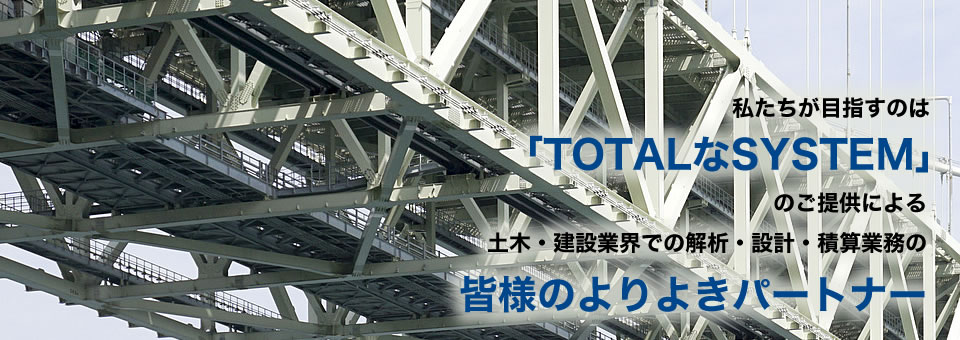 TOTALなSYSTEM」のご提供による土木・建設業界での解析・設計・積算業務のパートナー